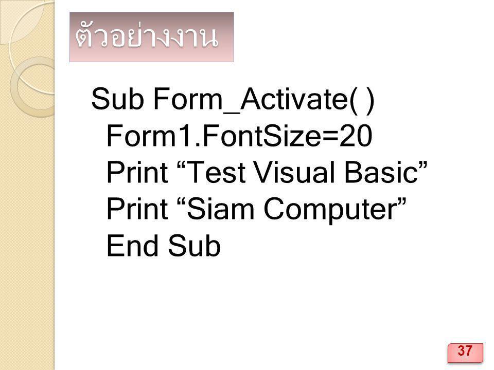 ตัวอย่างงาน Sub Form_Activate( ) Form1.FontSize=20 Print Test Visual Basic Print Siam Computer End Sub 37