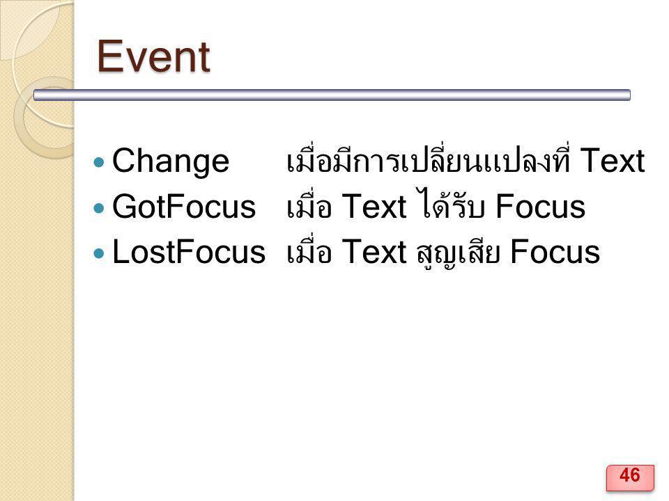 Event Changeเมื่อมีการเปลี่ยนแปลงที่ Text GotFocusเมื่อ Text ได้รับ Focus LostFocusเมื่อ Text สูญเสีย Focus 46