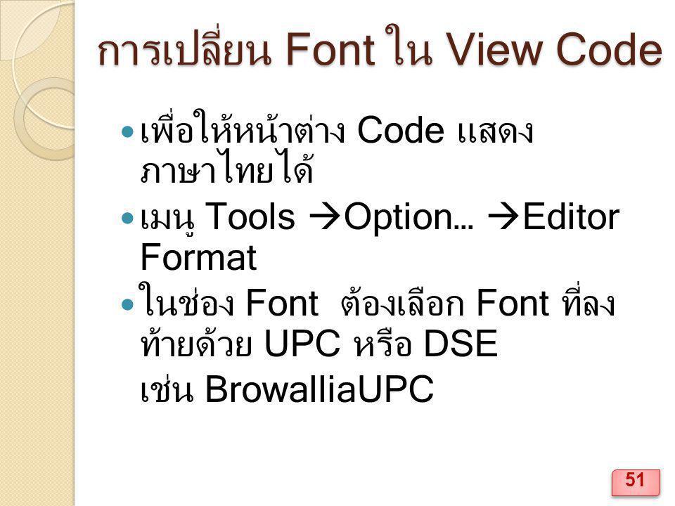การเปลี่ยน Font ใน View Code เพื่อให้หน้าต่าง Code แสดง ภาษาไทยได้ เมนู Tools  Option…  Editor Format ในช่อง Font ต้องเลือก Font ที่ลง ท้ายด้วย UPC หรือ DSE เช่น BrowalliaUPC 51