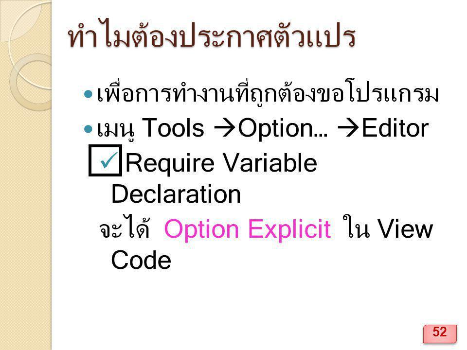 ทำไมต้องประกาศตัวแปร เพื่อการทำงานที่ถูกต้องขอโปรแกรม เมนู Tools  Option…  Editor Require Variable Declaration จะได้ Option Explicit ใน View Code 52