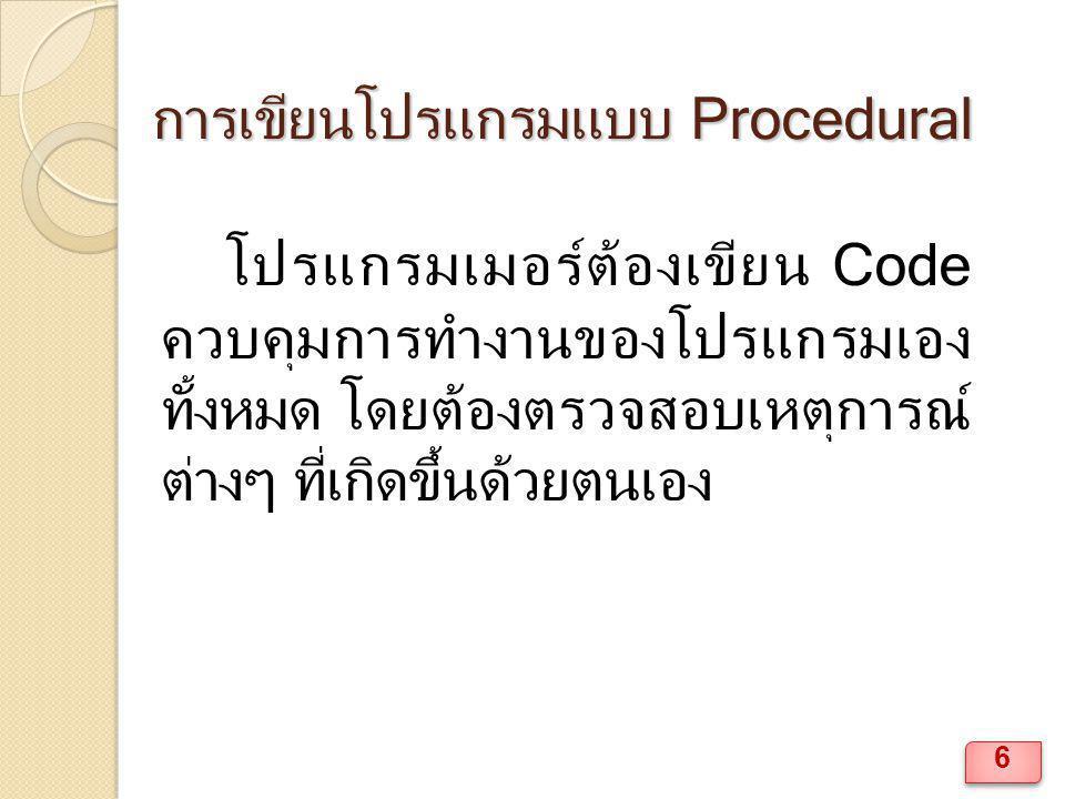การเขียนโปรแกรมแบบ Procedural โปรแกรมเมอร์ต้องเขียน Code ควบคุมการทำงานของโปรแกรมเอง ทั้งหมด โดยต้องตรวจสอบเหตุการณ์ ต่างๆ ที่เกิดขึ้นด้วยตนเอง 6