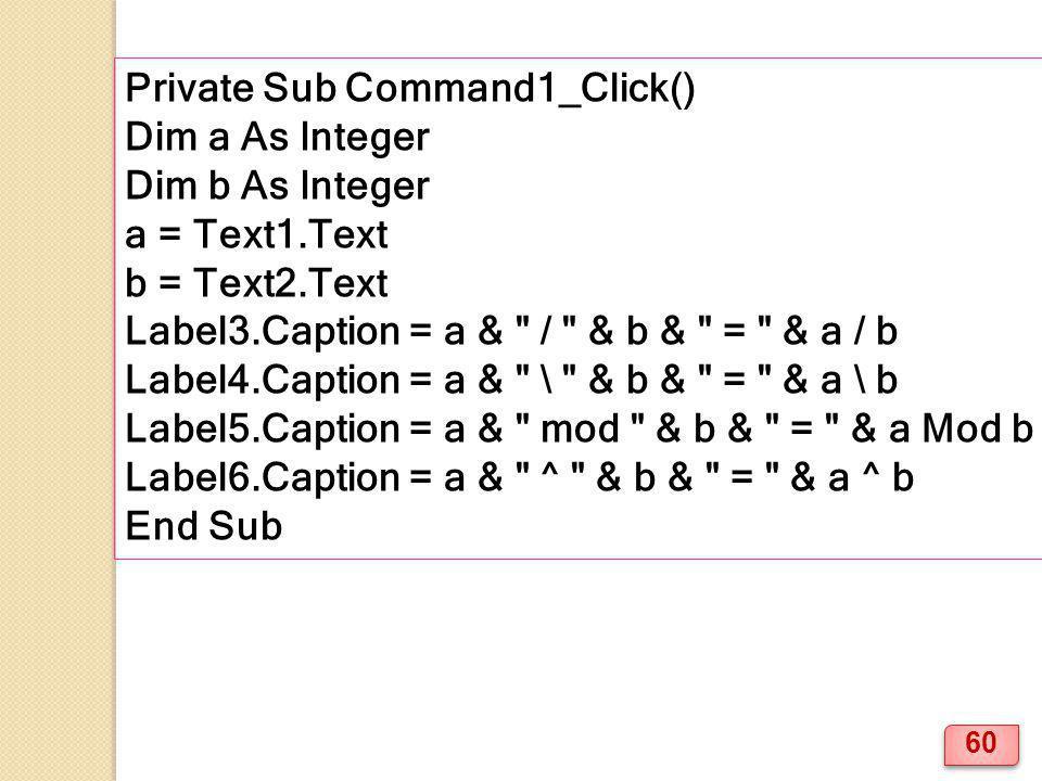 Private Sub Command1_Click() Dim a As Integer Dim b As Integer a = Text1.Text b = Text2.Text Label3.Caption = a & / & b & = & a / b Label4.Caption = a & \ & b & = & a \ b Label5.Caption = a & mod & b & = & a Mod b Label6.Caption = a & ^ & b & = & a ^ b End Sub 60