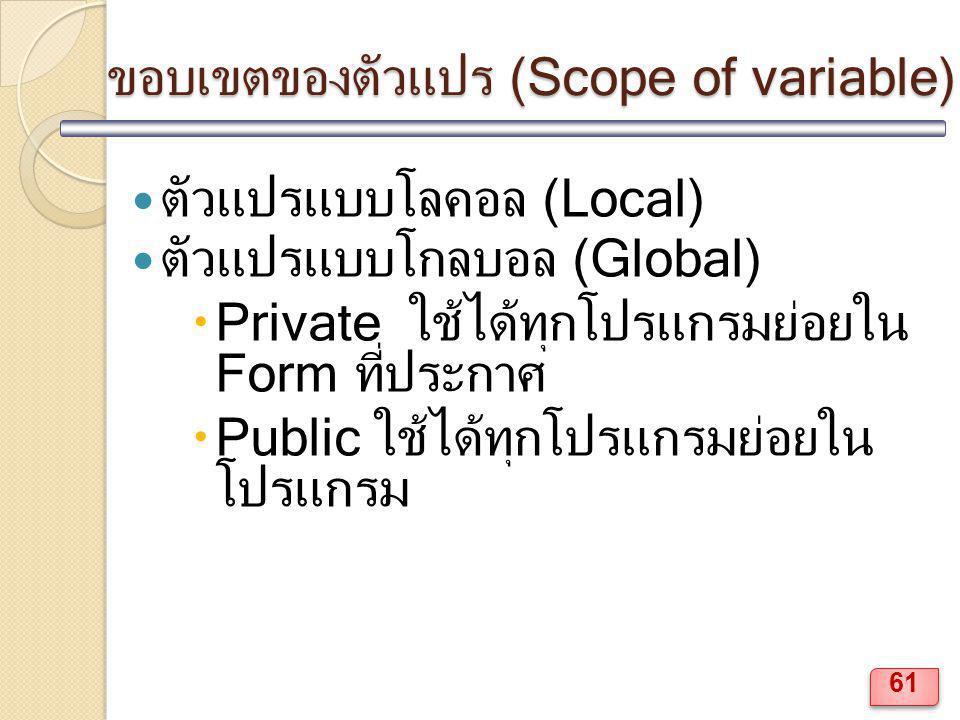 ขอบเขตของตัวแปร (Scope of variable) ตัวแปรแบบโลคอล (Local) ตัวแปรแบบโกลบอล (Global)  Private ใช้ได้ทุกโปรแกรมย่อยใน Form ที่ประกาศ  Public ใช้ได้ทุกโปรแกรมย่อยใน โปรแกรม 61