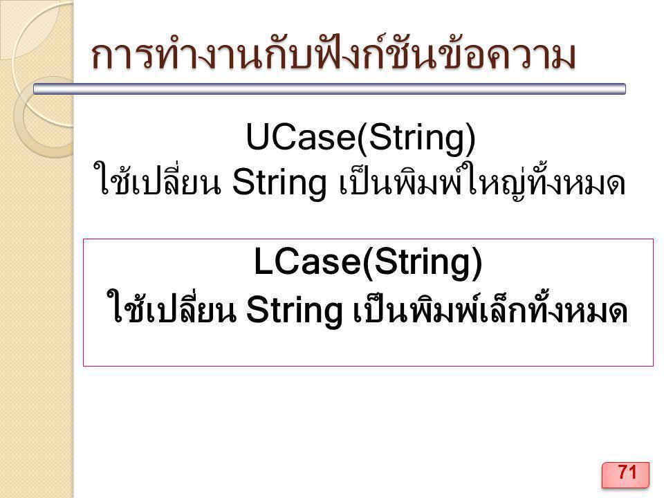 การทำงานกับฟังก์ชันข้อความ UCase(String) ใช้เปลี่ยน String เป็นพิมพ์ใหญ่ทั้งหมด LCase(String) ใช้เปลี่ยน String เป็นพิมพ์เล็กทั้งหมด 71