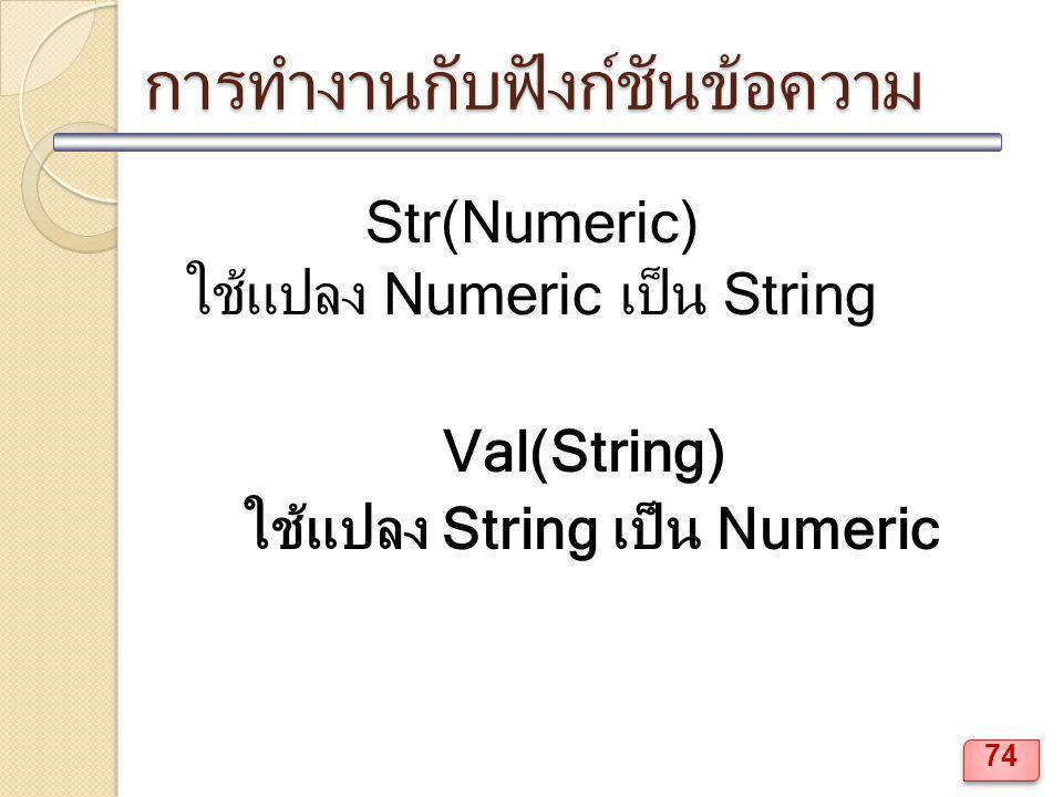 การทำงานกับฟังก์ชันข้อความ Str(Numeric) ใช้แปลง Numeric เป็น String Val(String) ใช้แปลง String เป็น Numeric 74
