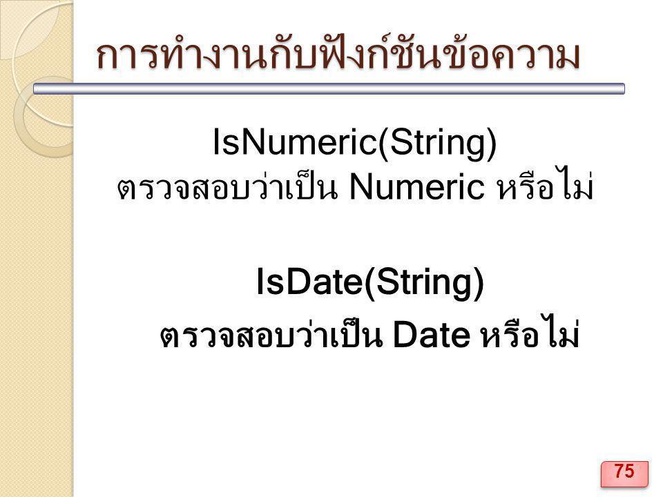 การทำงานกับฟังก์ชันข้อความ IsNumeric(String) ตรวจสอบว่าเป็น Numeric หรือไม่ IsDate(String) ตรวจสอบว่าเป็น Date หรือไม่ 75