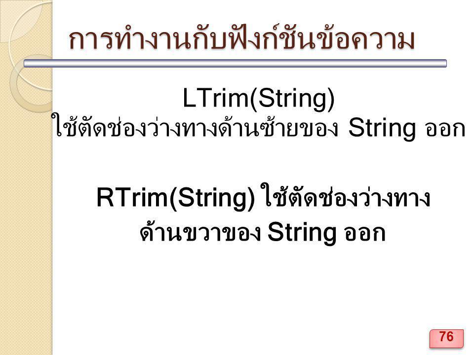 การทำงานกับฟังก์ชันข้อความ LTrim(String) ใช้ตัดช่องว่างทางด้านซ้ายของ String ออก RTrim(String) ใช้ตัดช่องว่างทาง ด้านขวาของ String ออก 76