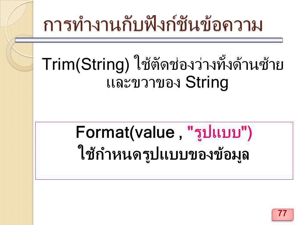 การทำงานกับฟังก์ชันข้อความ Trim(String) ใช้ตัดช่องว่างทั้งด้านซ้าย และขวาของ String Format(value, รูปแบบ ) ใช้กำหนดรูปแบบของข้อมูล 77
