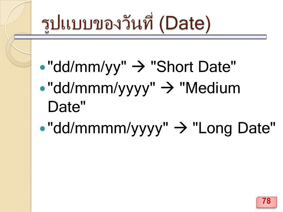 รูปแบบของวันที่ (Date) dd/mm/yy  Short Date dd/mmm/yyyy  Medium Date dd/mmmm/yyyy  Long Date 78