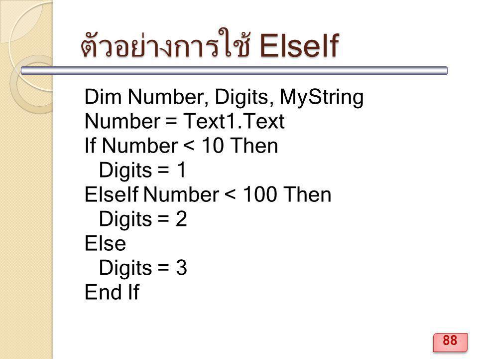 ตัวอย่างการใช้ ElseIf Dim Number, Digits, MyString Number = Text1.Text If Number < 10 Then Digits = 1 ElseIf Number < 100 Then Digits = 2 Else Digits