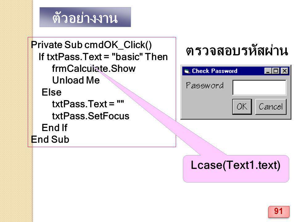 ตัวอย่างงาน ตรวจสอบรหัสผ่าน Private Sub cmdOK_Click() If txtPass.Text = basic Then frmCalculate.Show Unload Me Else txtPass.Text = txtPass.SetFocus End If End Sub Lcase(Text1.text) 91