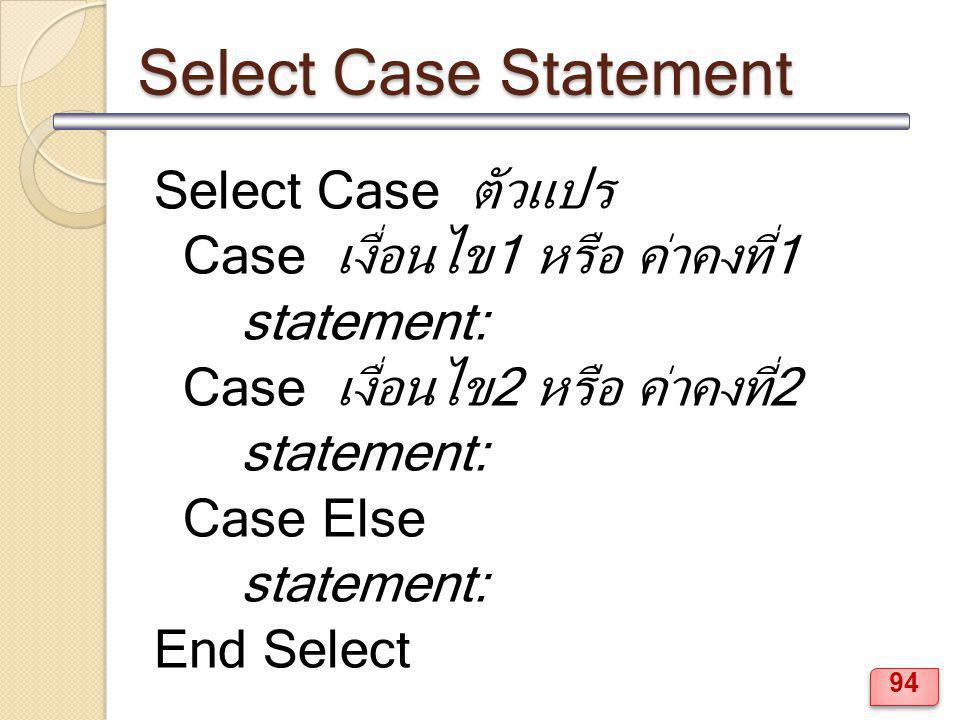 Select Case Statement Select Case ตัวแปร Case เงื่อนไข1 หรือ ค่าคงที่1 statement: Case เงื่อนไข2 หรือ ค่าคงที่2 statement: Case Else statement: End Se