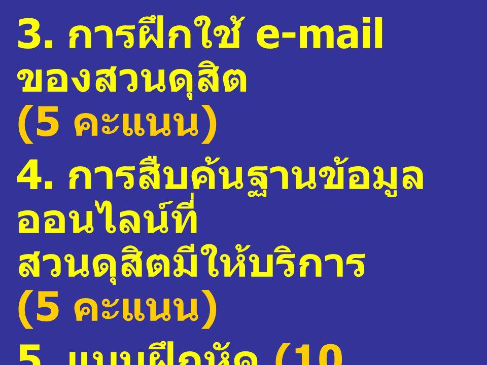 3. การฝึกใช้ e-mail ของสวนดุสิต (5 คะแนน ) 4. การสืบค้นฐานข้อมูล ออนไลน์ที่ สวนดุสิตมีให้บริการ (5 คะแนน ) 5. แบบฝึกหัด (10 คะแนน )