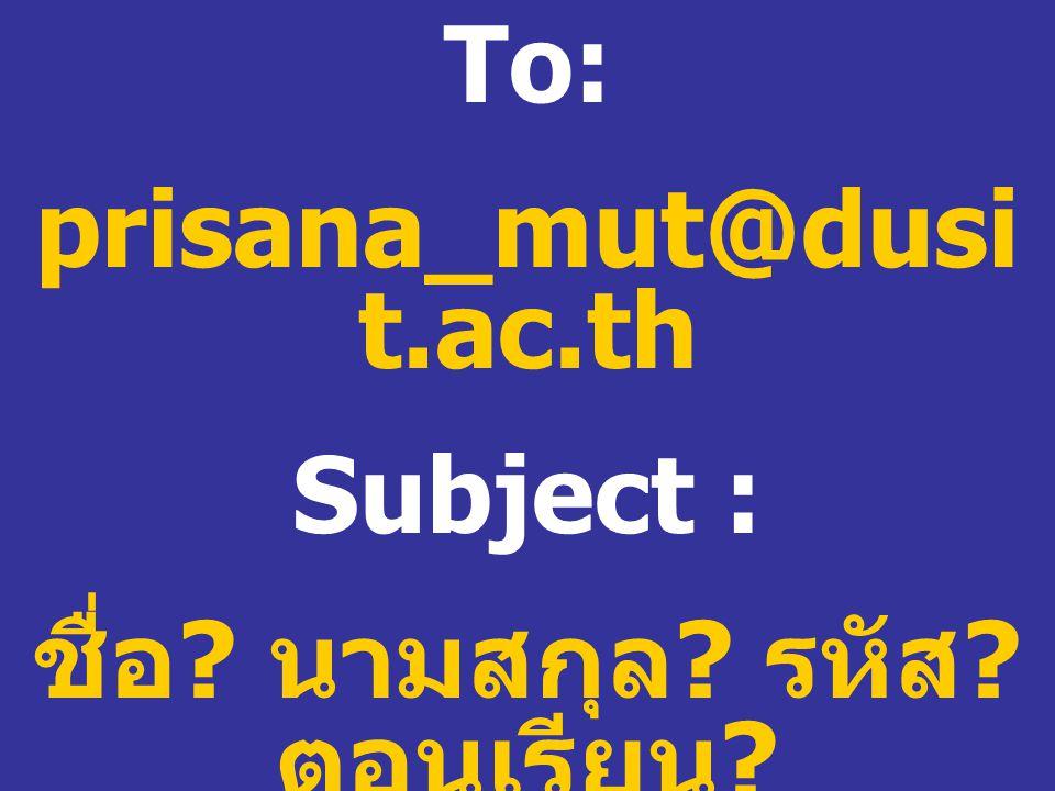 To: prisana_mut@dusi t.ac.th Subject : ชื่อ ? นามสกุล ? รหัส ? ตอนเรียน ?