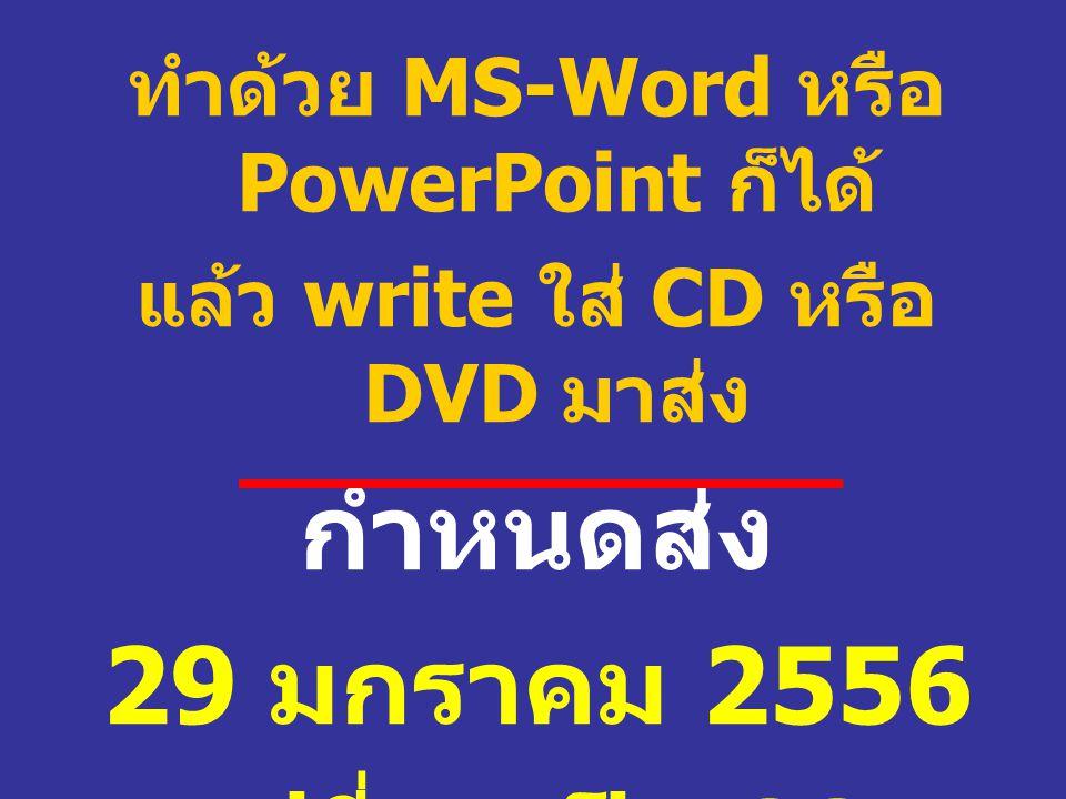 ทำด้วย MS-Word หรือ PowerPoint ก็ได้ แล้ว write ใส่ CD หรือ DVD มาส่ง กำหนดส่ง 29 มกราคม 2556 เปลี่ยนเป็น 22 มกราคม 2556