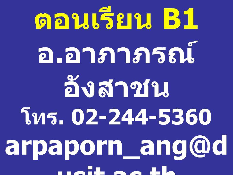 ตอนเรียน B1 อ. อาภาภรณ์ อังสาชน โทร. 02-244-5360 arpaporn_ang@d usit.ac.th ห้อง 1102 / 1 อาคาร 1 ชั้น 1
