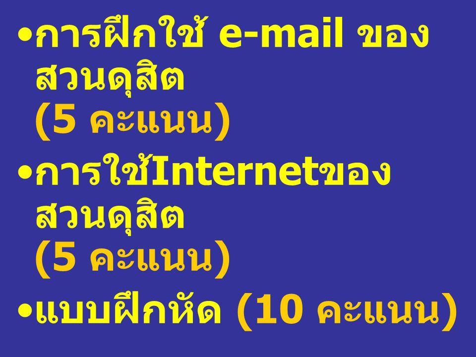 การฝึกใช้ e-mail ของ สวนดุสิต (5 คะแนน ) การใช้ Internet ของ สวนดุสิต (5 คะแนน ) แบบฝึกหัด (10 คะแนน )