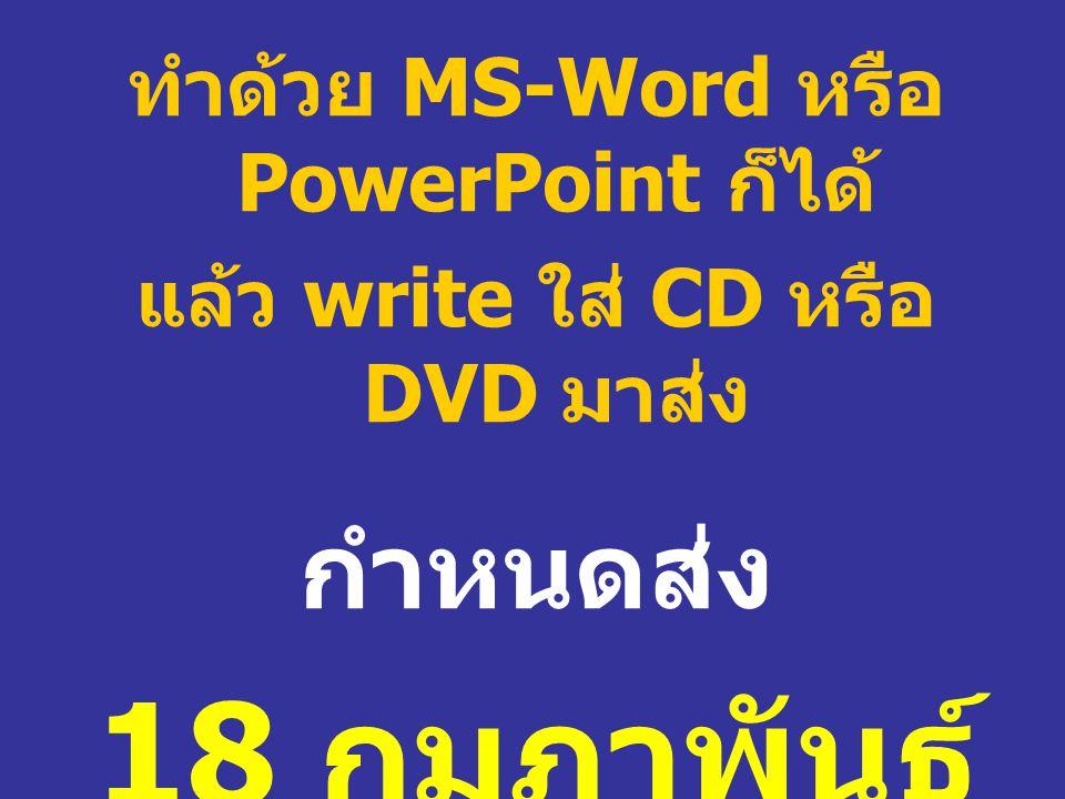 ทำด้วย MS-Word หรือ PowerPoint ก็ได้ แล้ว write ใส่ CD หรือ DVD มาส่ง กำหนดส่ง 18 กุมภาพันธ์ 2553