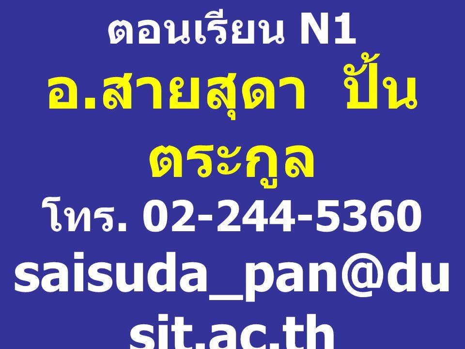 ตอนเรียน N1 อ. สายสุดา ปั้น ตระกูล โทร. 02-244-5360 saisuda_pan@du sit.ac.th ห้อง 1102 / 1 อาคาร 1 ชั้น 1