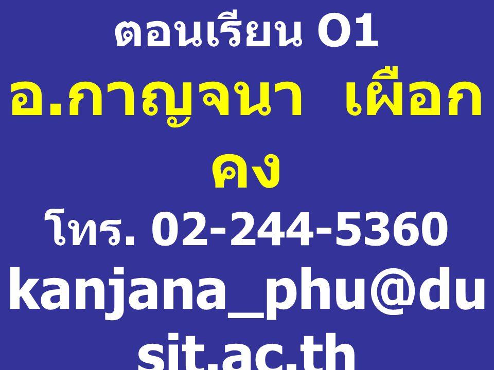 ตอนเรียน O1 อ. กาญจนา เผือก คง โทร. 02-244-5360 kanjana_phu@du sit.ac.th ห้อง 1102 / 1 อาคาร 1 ชั้น 1