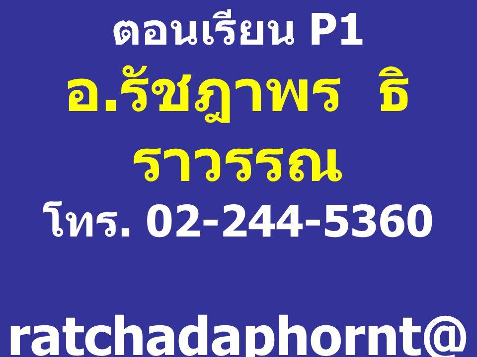 ตอนเรียน P1 อ. รัชฎาพร ธิ ราวรรณ โทร. 02-244-5360 ratchadaphornt@ yahoo.com ห้อง 1102 / 1 อาคาร 1 ชั้น 1
