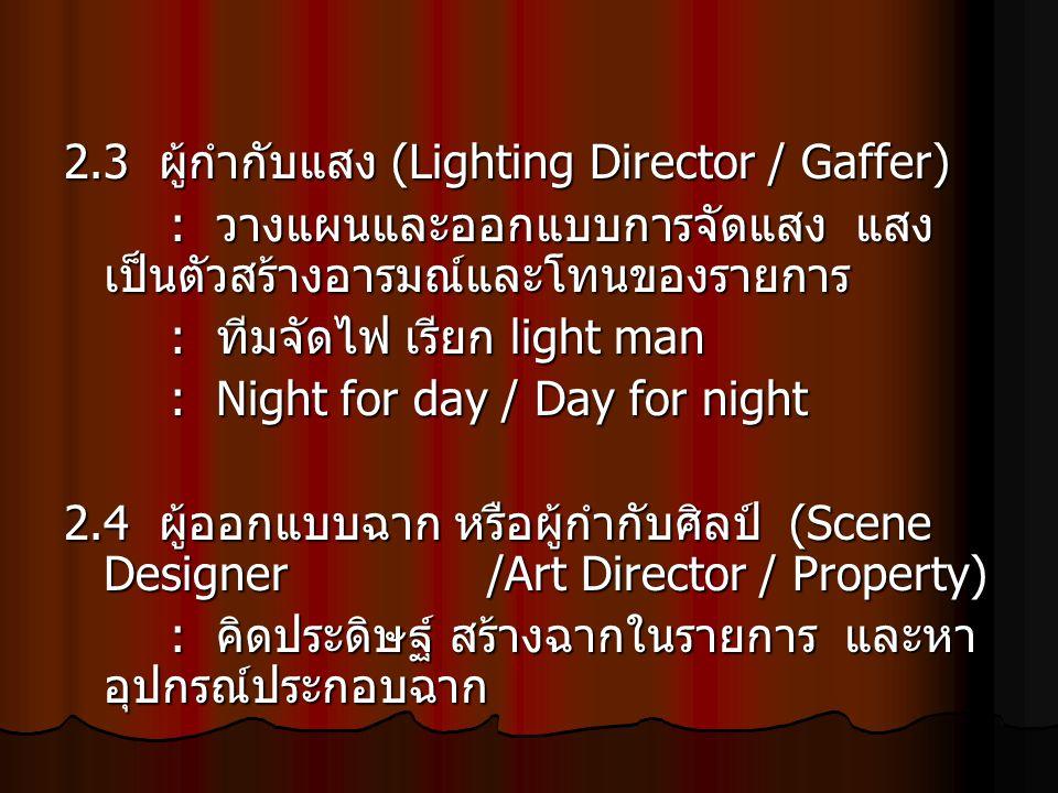 2.3 ผู้กำกับแสง (Lighting Director / Gaffer) : วางแผนและออกแบบการจัดแสง แสง เป็นตัวสร้างอารมณ์และโทนของรายการ : ทีมจัดไฟ เรียก light man : Night for d
