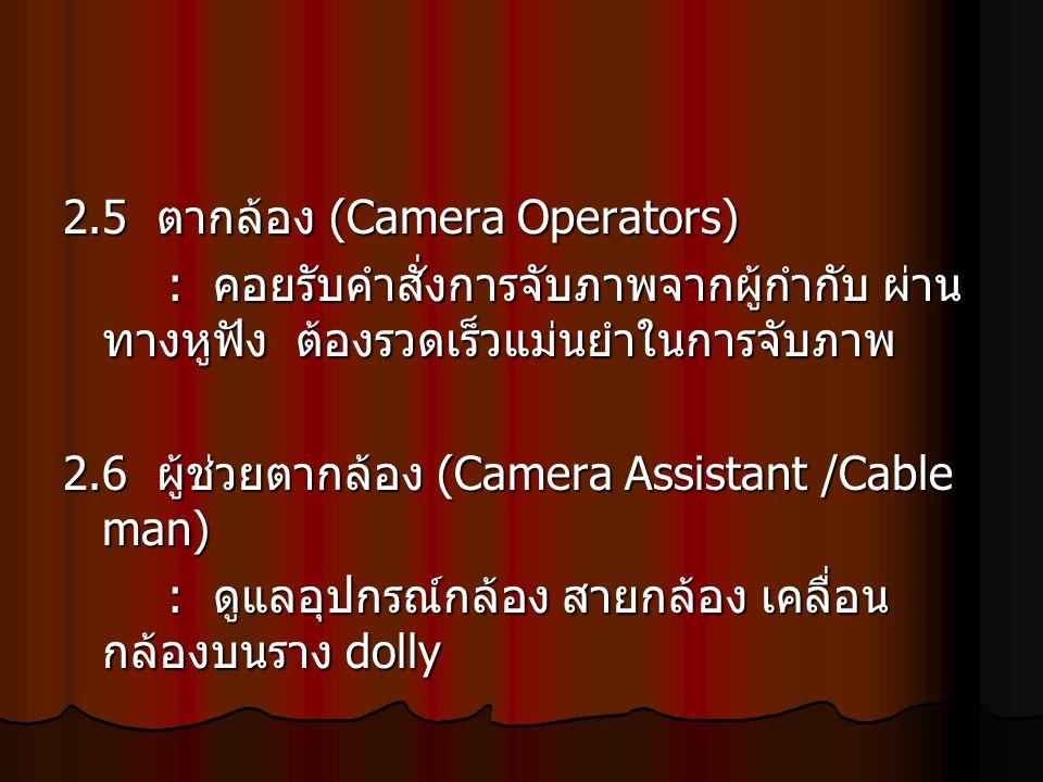 2.5 ตากล้อง (Camera Operators) : คอยรับคำสั่งการจับภาพจากผู้กำกับ ผ่าน ทางหูฟัง ต้องรวดเร็วแม่นยำในการจับภาพ 2.6 ผู้ช่วยตากล้อง (Camera Assistant /Cab