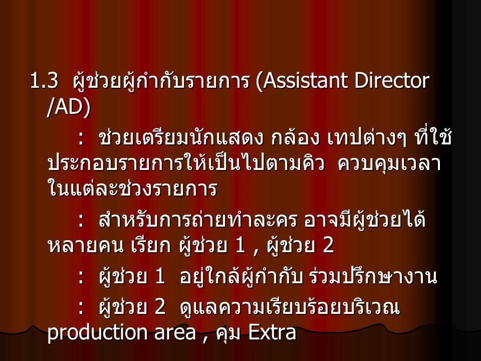 1.3 ผู้ช่วยผู้กำกับรายการ (Assistant Director /AD) : ช่วยเตรียมนักแสดง กล้อง เทปต่างๆ ที่ใช้ ประกอบรายการให้เป็นไปตามคิว ควบคุมเวลา ในแต่ละช่วงรายการ