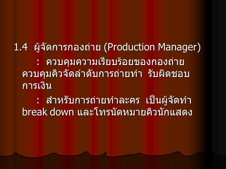 1.4 ผู้จัดการกองถ่าย (Production Manager) : ควบคุมความเรียบร้อยของกองถ่าย ควบคุมคิวจัดลำดับการถ่ายทำ รับผิดชอบ การเงิน : สำหรับการถ่ายทำละคร เป็นผู้จั