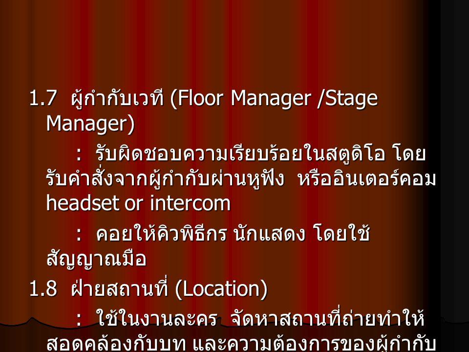 1.7 ผู้กำกับเวที (Floor Manager /Stage Manager) : รับผิดชอบความเรียบร้อยในสตูดิโอ โดย รับคำสั่งจากผู้กำกับผ่านหูฟัง หรืออินเตอร์คอม headset or interco