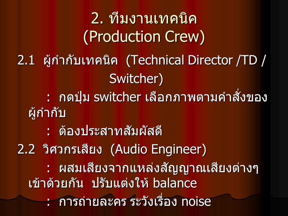2. ทีมงานเทคนิค (Production Crew) 2.1 ผู้กำกับเทคนิค (Technical Director /TD / Switcher) Switcher) : กดปุ่ม switcher เลือกภาพตามคำสั่งของ ผู้กำกับ : ต