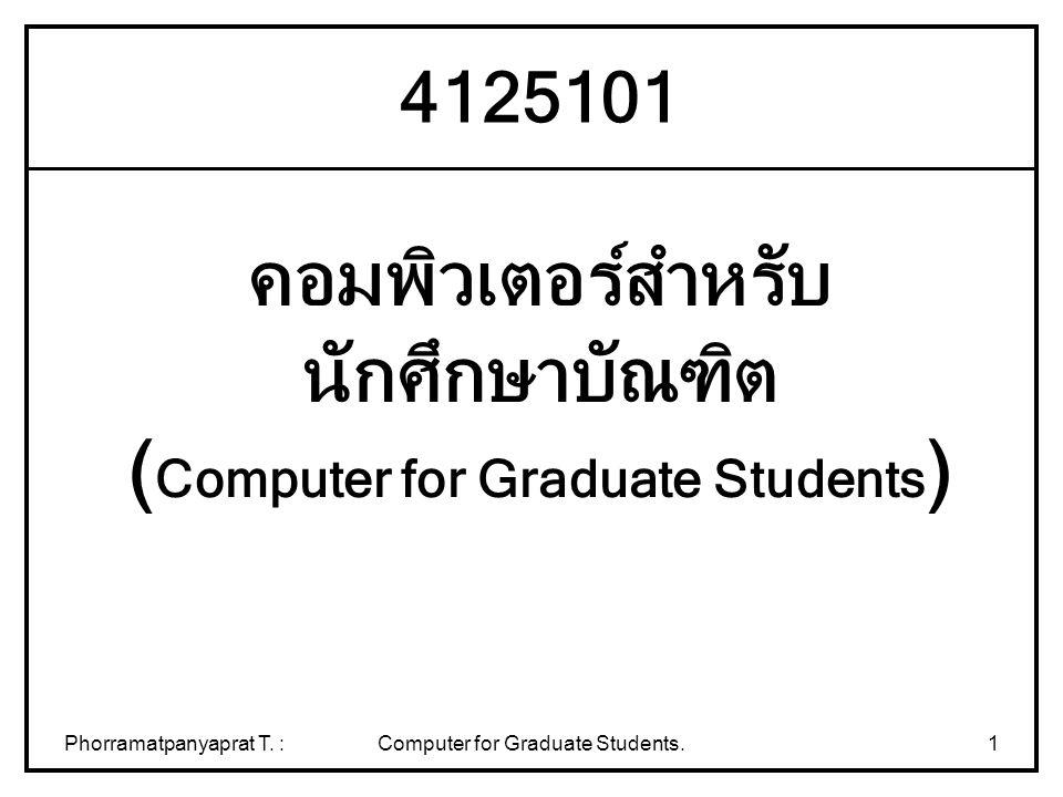Phorramatpanyaprat T. :Computer for Graduate Students.1 คอมพิวเตอร์สำหรับ นักศึกษาบัณฑิต ( Computer for Graduate Students ) 4125101