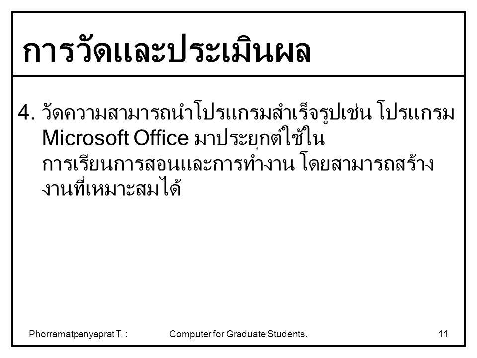 Phorramatpanyaprat T. :Computer for Graduate Students.11 4. วัดความสามารถนำโปรแกรมสำเร็จรูปเช่น โปรแกรม Microsoft Office มาประยุกต์ใช้ใน การเรียนการสอ