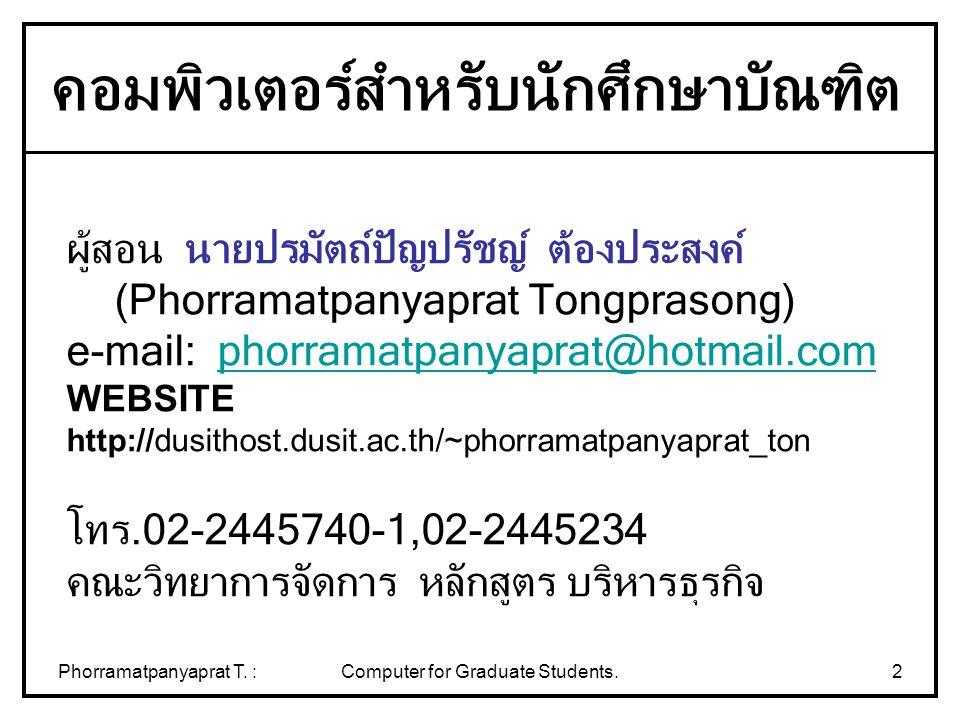 Phorramatpanyaprat T. :Computer for Graduate Students.2 ผู้สอน นายปรมัตถ์ปัญปรัชญ์ ต้องประสงค์ (Phorramatpanyaprat Tongprasong) e-mail: phorramatpanya