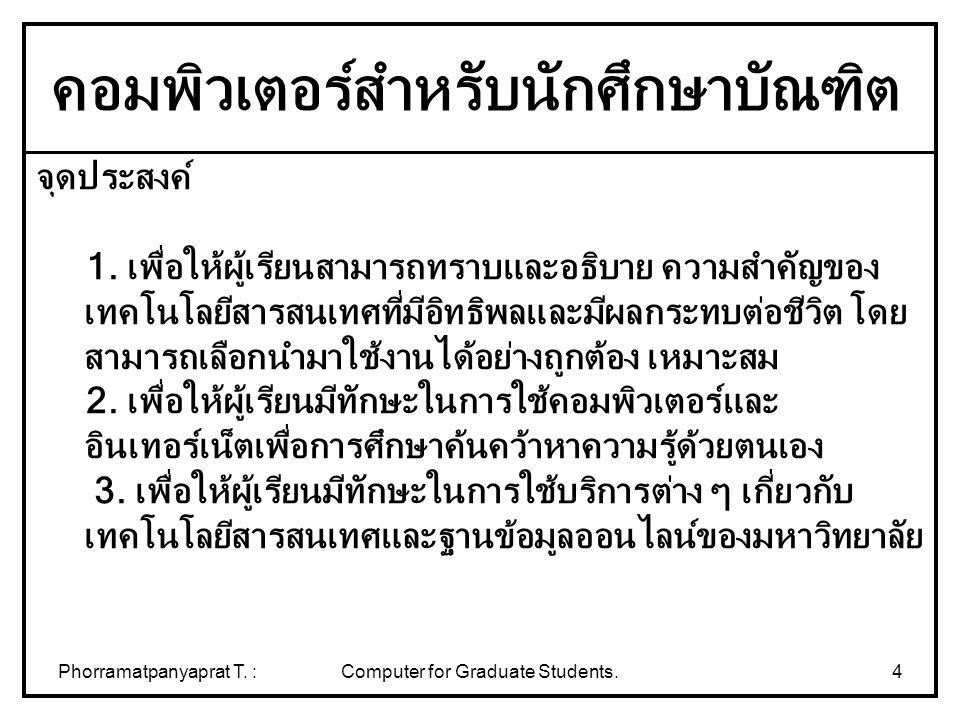 Phorramatpanyaprat T. :Computer for Graduate Students.4 จุดประสงค์ 1. เพื่อให้ผู้เรียนสามารถทราบและอธิบาย ความสำคัญของ เทคโนโลยีสารสนเทศที่มีอิทธิพลแล