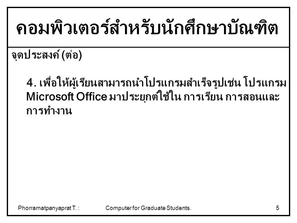 Phorramatpanyaprat T. :Computer for Graduate Students.5 จุดประสงค์ (ต่อ) 4. เพื่อให้ผู้เรียนสามารถนำโปรแกรมสำเร็จรูปเช่น โปรแกรม Microsoft Office มาปร