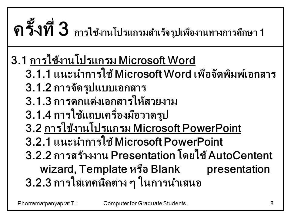 Phorramatpanyaprat T. :Computer for Graduate Students.8 3.1 การใช้งานโปรแกรม Microsoft Word 3.1.1 แนะนำการใช้ Microsoft Word เพื่อจัดพิมพ์เอกสาร 3.1.2