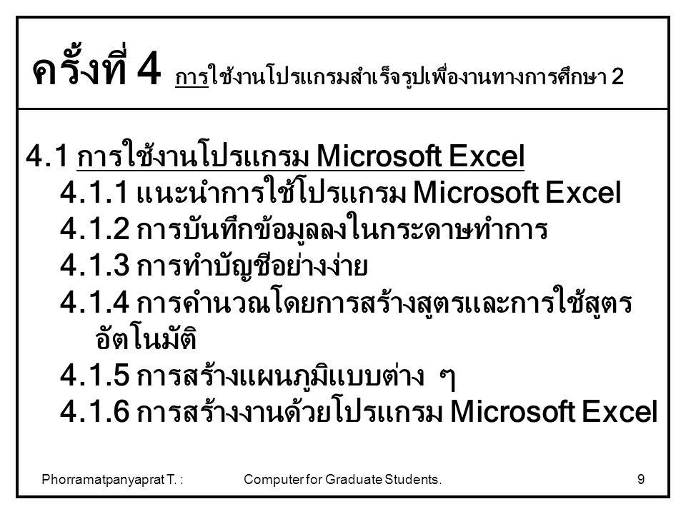 Phorramatpanyaprat T. :Computer for Graduate Students.9 4.1 การใช้งานโปรแกรม Microsoft Excel 4.1.1 แนะนำการใช้โปรแกรม Microsoft Excel 4.1.2 การบันทึกข