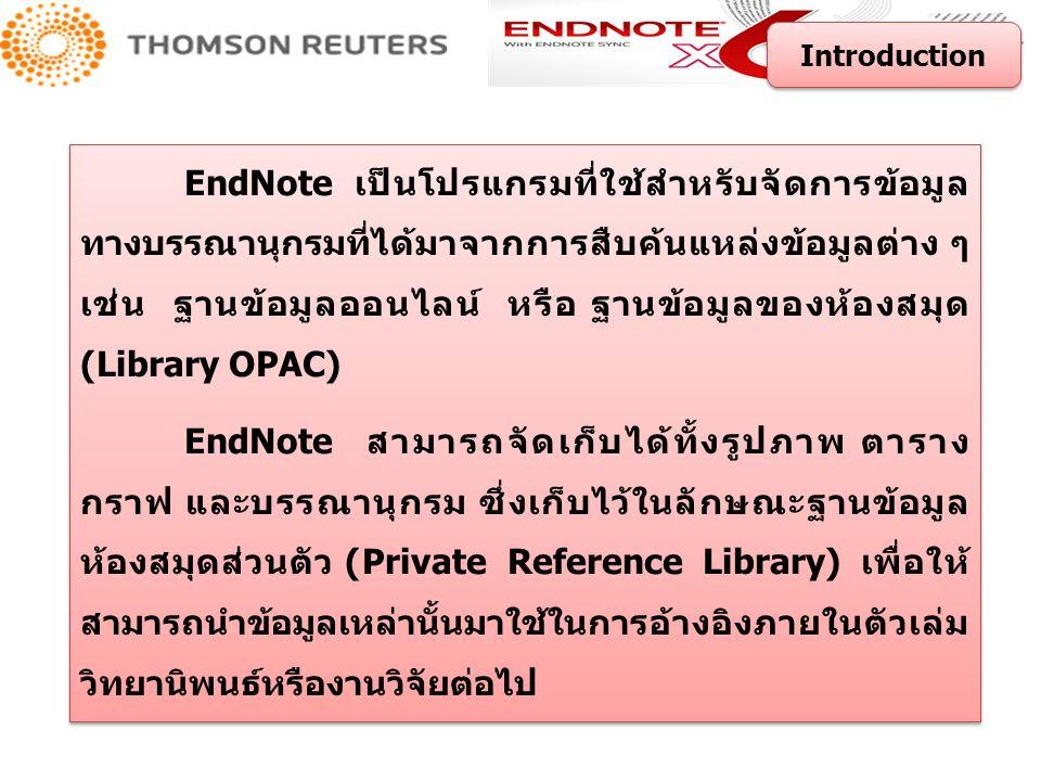 จัดเก็บรายละเอียดต่าง ๆ ของรายการทางบรรณานุกรมไว้ใน Library ของ EndNote สามารถสร้าง Library ได้ไม่จำกัดจำนวน และ แต่ละ Library สามารถ จัดเก็บรายการอ้างอิงได้ไม่จำกัดจำนวน มีรูปแบบบรรณานุกรมที่หลากหลายต่อการใช้งานมากกว่า 5,000 รูปแบบ สามารถสร้าง Group Set ได้สูงสุด 500 Group ต่อหนึ่งห้องสมุด สามารถสร้าง Custom Group และ Smart Group รวมกันได้สูงสุด 500 Group ต่อหนึ่งห้องสมุด สามารถถ่ายโอนไฟล์เอกสารรูปแบบ PDF (Importing PDF Files) ไฟล์ PDF ที่จัดเก็บในโปรแกรม สามารถเพิ่มหรือไฮไลท์ข้อความที่สำคัญ ค้นหาเรื่องที่สนใจภายในเอกสาร พร้อมทั้งบันทึกหรือสั่งพิมพ์เอกสารได้ด้วย ส่งอีเมลรายการอ้างอิงพร้อมเอกสารฉบับเต็มได้ มีการค้นหาการปรับปรุงเนื้อหาใหม่ของรายการอ้างอิงที่มีอยู่เดิม (Find Reference Updates) มีการเชื่อมต่อกับโปรแกรม EndNote Web ทำให้สามารถเพิ่มรายการ อ้างอิงได้สูงสุด 100,000 รายการ พร้อมแนบไฟล์ได้สูงสุด 5 GB จัดเก็บรายละเอียดต่าง ๆ ของรายการทางบรรณานุกรมไว้ใน Library ของ EndNote สามารถสร้าง Library ได้ไม่จำกัดจำนวน และ แต่ละ Library สามารถ จัดเก็บรายการอ้างอิงได้ไม่จำกัดจำนวน มีรูปแบบบรรณานุกรมที่หลากหลายต่อการใช้งานมากกว่า 5,000 รูปแบบ สามารถสร้าง Group Set ได้สูงสุด 500 Group ต่อหนึ่งห้องสมุด สามารถสร้าง Custom Group และ Smart Group รวมกันได้สูงสุด 500 Group ต่อหนึ่งห้องสมุด สามารถถ่ายโอนไฟล์เอกสารรูปแบบ PDF (Importing PDF Files) ไฟล์ PDF ที่จัดเก็บในโปรแกรม สามารถเพิ่มหรือไฮไลท์ข้อความที่สำคัญ ค้นหาเรื่องที่สนใจภายในเอกสาร พร้อมทั้งบันทึกหรือสั่งพิมพ์เอกสารได้ด้วย ส่งอีเมลรายการอ้างอิงพร้อมเอกสารฉบับเต็มได้ มีการค้นหาการปรับปรุงเนื้อหาใหม่ของรายการอ้างอิงที่มีอยู่เดิม (Find Reference Updates) มีการเชื่อมต่อกับโปรแกรม EndNote Web ทำให้สามารถเพิ่มรายการ อ้างอิงได้สูงสุด 100,000 รายการ พร้อมแนบไฟล์ได้สูงสุด 5 GB Introduction