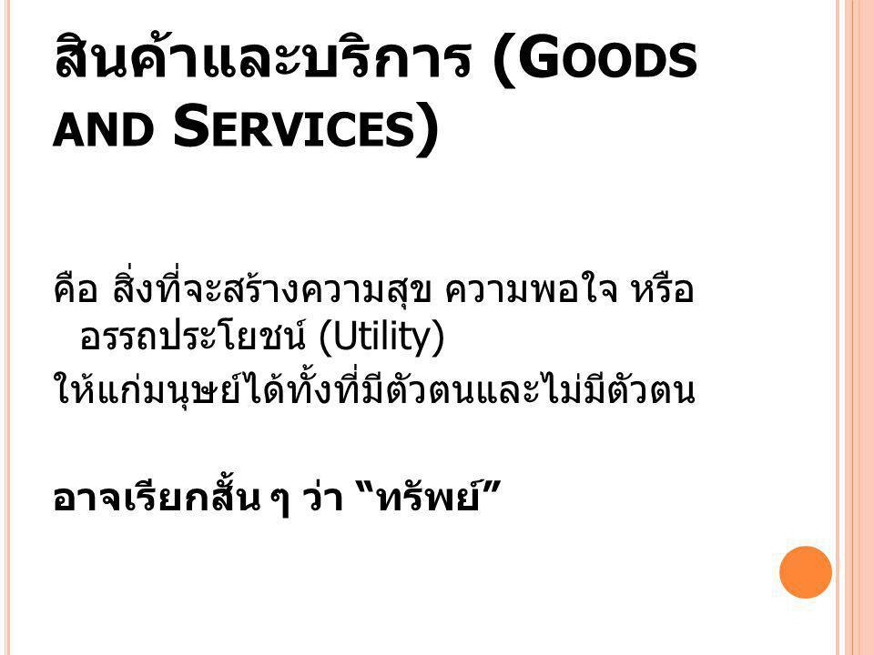 สินค้าและบริการ (G OODS AND S ERVICES ) คือ สิ่งที่จะสร้างความสุข ความพอใจ หรือ อรรถประโยชน์ (Utility) ให้แก่มนุษย์ได้ทั้งที่มีตัวตนและไม่มีตัวตน อาจเ