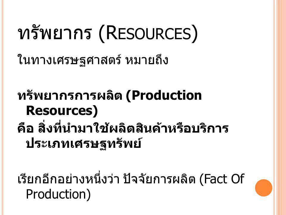 ทรัพยากร (R ESOURCES ) ในทางเศรษฐศาสตร์ หมายถึง ทรัพยากรการผลิต (Production Resources) คือ สิ่งที่นำมาใช้ผลิตสินค้าหรือบริการ ประเภทเศรษฐทรัพย์ เรียกอ