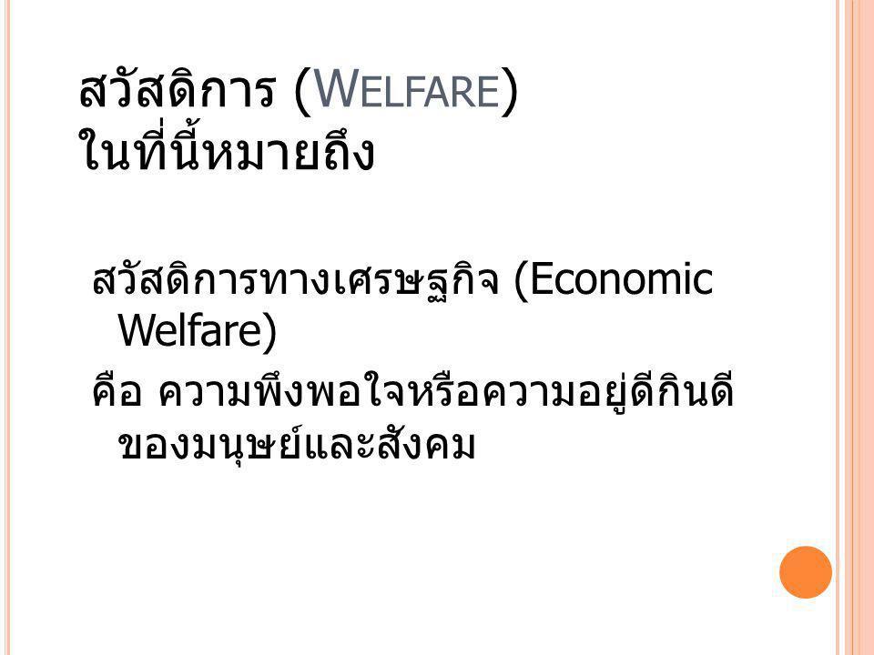 สวัสดิการ (W ELFARE ) ในที่นี้หมายถึง สวัสดิการทางเศรษฐกิจ (Economic Welfare) คือ ความพึงพอใจหรือความอยู่ดีกินดี ของมนุษย์และสังคม
