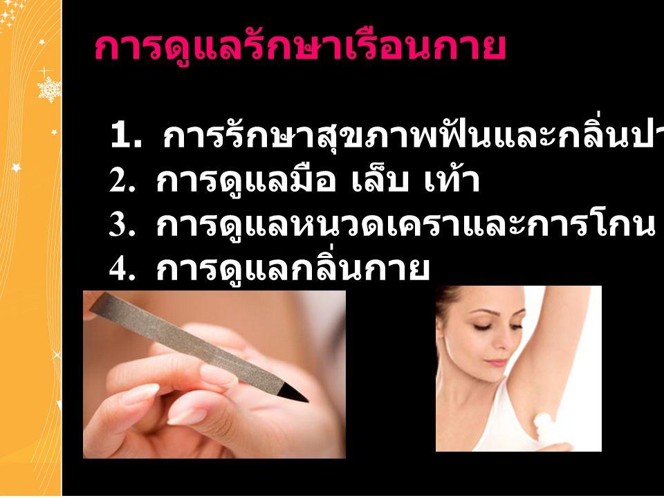 การดูแลรักษาเรือนกาย 1. การรักษาสุขภาพฟันและกลิ่นปาก 2. การดูแลมือ เล็บ เท้า 3. การดูแลหนวดเคราและการโกน 4. การดูแลกลิ่นกาย
