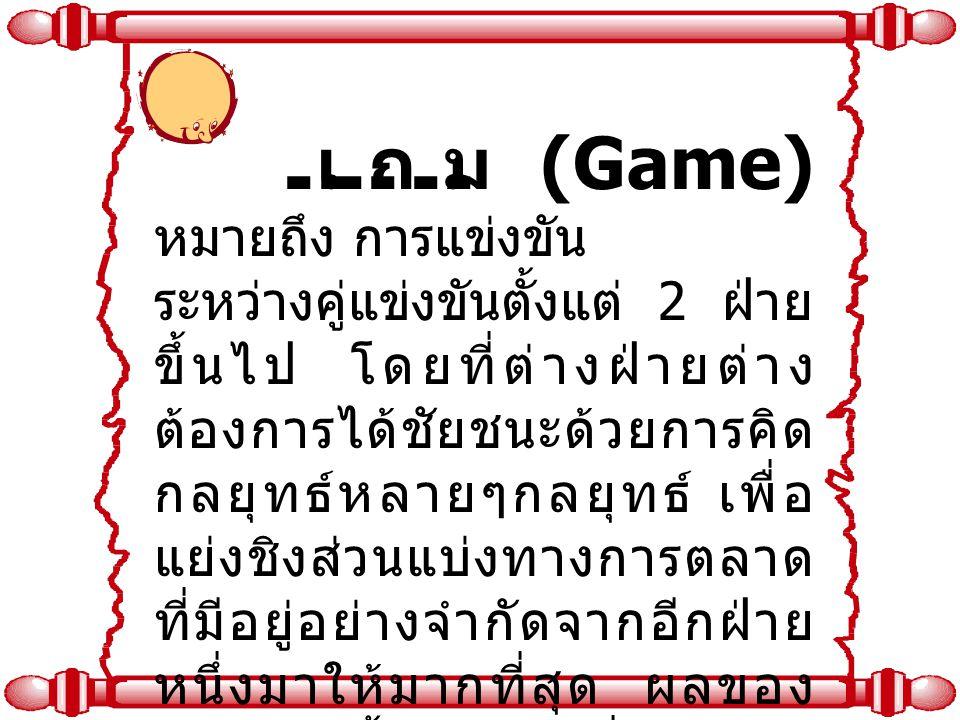 เกม (Game) หมายถึง การแข่งขัน ระหว่างคู่แข่งขันตั้งแต่ 2 ฝ่าย ขึ้นไป โดยที่ต่างฝ่ายต่าง ต้องการได้ชัยชนะด้วยการคิด กลยุทธ์หลายๆกลยุทธ์ เพื่อ แย่งชิงส่