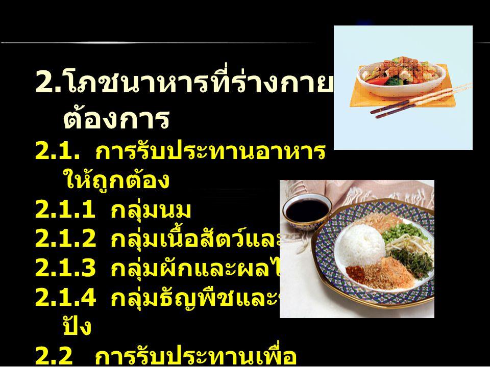 2. โภชนาหารที่ร่างกาย ต้องการ 2.1. การรับประทานอาหาร ให้ถูกต้อง 2.1.1 กลุ่มนม 2.1.2 กลุ่มเนื้อสัตว์และ 2.1.3 กลุ่มผักและผลไม้ 2.1.4 กลุ่มธัญพืชและขนม