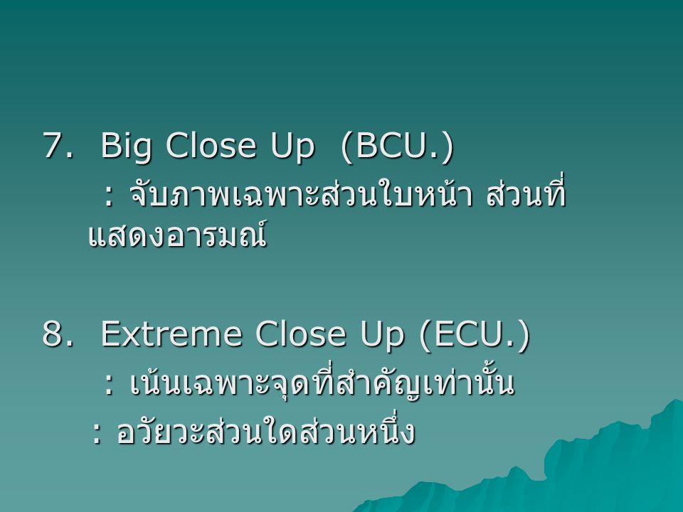 7. Big Close Up (BCU.) : จับภาพเฉพาะส่วนใบหน้า ส่วนที่ แสดงอารมณ์ : จับภาพเฉพาะส่วนใบหน้า ส่วนที่ แสดงอารมณ์ 8. Extreme Close Up (ECU.) : เน้นเฉพาะจุด