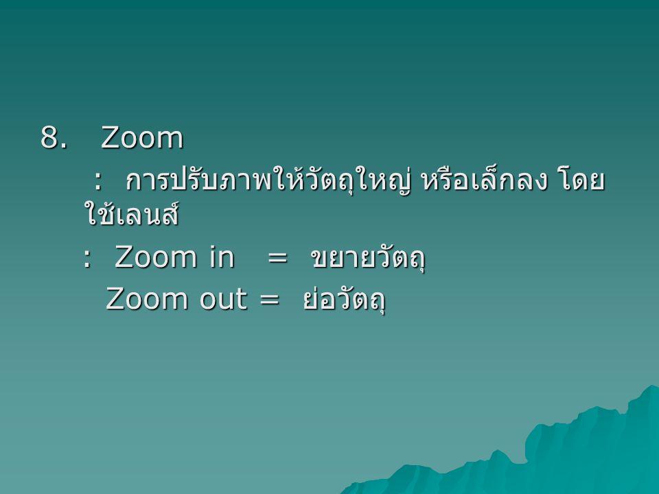 8. Zoom : การปรับภาพให้วัตถุใหญ่ หรือเล็กลง โดย ใช้เลนส์ : การปรับภาพให้วัตถุใหญ่ หรือเล็กลง โดย ใช้เลนส์ : Zoom in = ขยายวัตถุ : Zoom in = ขยายวัตถุ