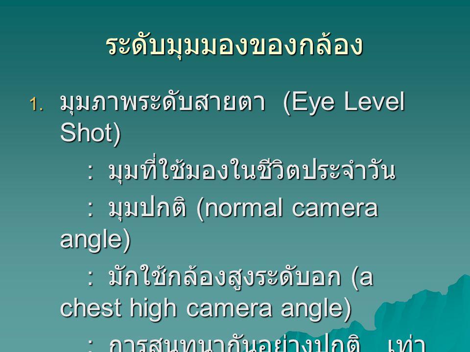 ระดับมุมมองของกล้อง  มุมภาพระดับสายตา (Eye Level Shot) : มุมที่ใช้มองในชีวิตประจำวัน : มุมที่ใช้มองในชีวิตประจำวัน : มุมปกติ (normal camera angle) : มุมปกติ (normal camera angle) : มักใช้กล้องสูงระดับอก (a chest high camera angle) : มักใช้กล้องสูงระดับอก (a chest high camera angle) : การสนทนากันอย่างปกติ เท่า เทียมกัน : การสนทนากันอย่างปกติ เท่า เทียมกัน