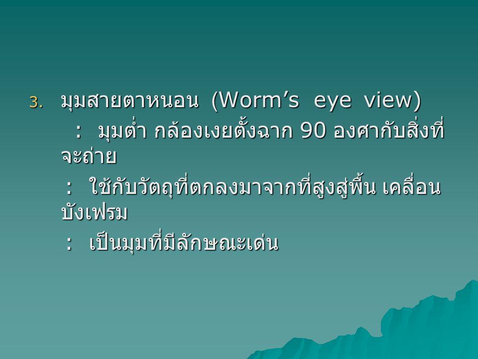 3. มุมสายตาหนอน (Worm's eye view) : มุมต่ำ กล้องเงยตั้งฉาก 90 องศากับสิ่งที่ จะถ่าย : มุมต่ำ กล้องเงยตั้งฉาก 90 องศากับสิ่งที่ จะถ่าย : ใช้กับวัตถุที่