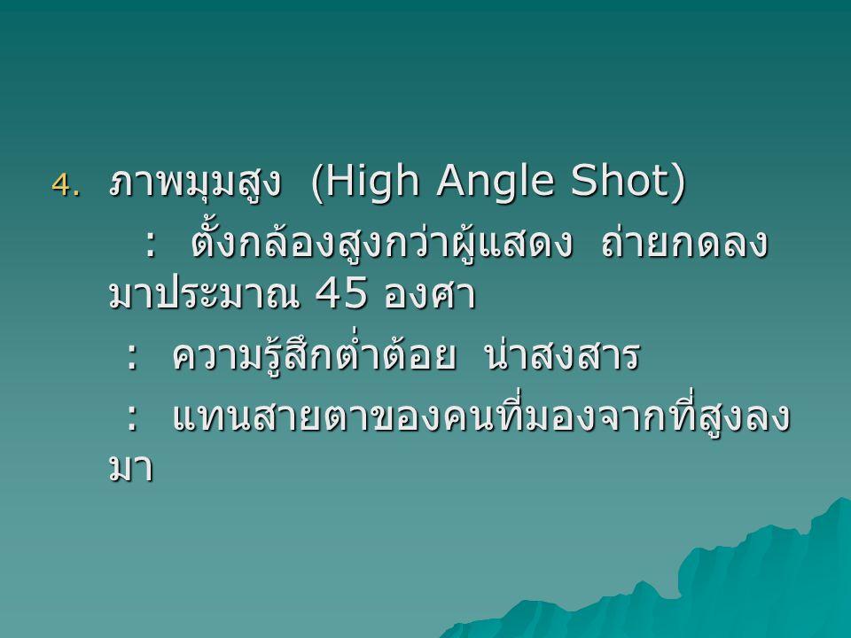 4. ภาพมุมสูง (High Angle Shot) : ตั้งกล้องสูงกว่าผู้แสดง ถ่ายกดลง มาประมาณ 45 องศา : ตั้งกล้องสูงกว่าผู้แสดง ถ่ายกดลง มาประมาณ 45 องศา : ความรู้สึกต่ำ